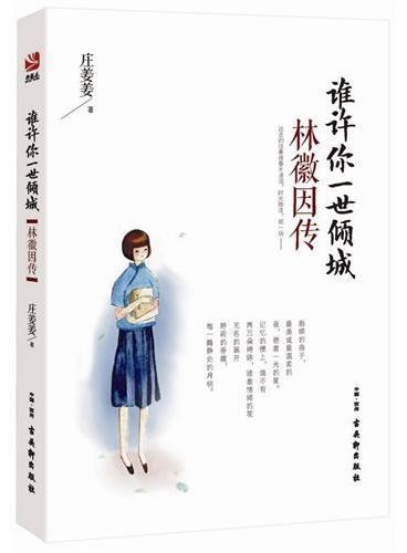 谁许你一世倾城:林徽因传(她拥有无数使人艳羡的幸运,也经历了许多没有人明白的忧伤。她们爱她、恨她、嫉妒她,因为她是林徽因。)