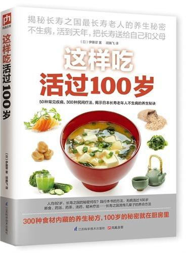 这样吃活过100岁(50种常见疾病、300个日本民间疗法大集结,揭秘全世界最长寿人群厨房里的另类养生!)