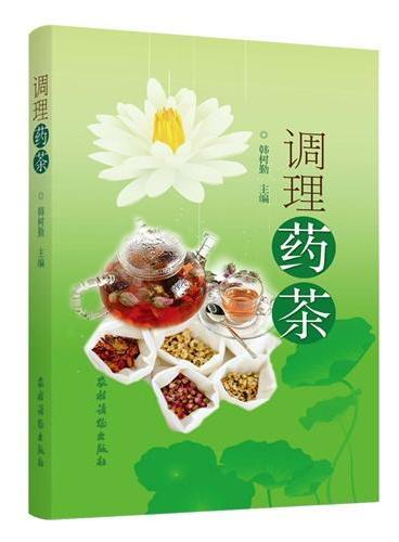 调理药茶(《调理药酒》姐妹篇,中医世家传人倾力奉献,逾500种茶方保四季平安!)