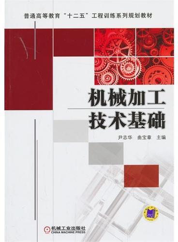 """机械加工技术基础(普通高等教育""""十二五""""工程训练系列规划教材)"""