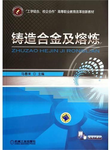 """铸造合金及熔炼(""""工学结合、校企合作""""高等职业教育改革创新教材)"""