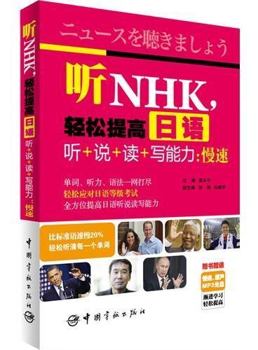 听NHK,轻松提高日语听+说+读+写能力:慢速(附赠MP3光盘)最新最全最有效的NHK新闻听力书,多种题材,一听就会!单词、听力、语法一网打尽,轻松应对日语等级考试!