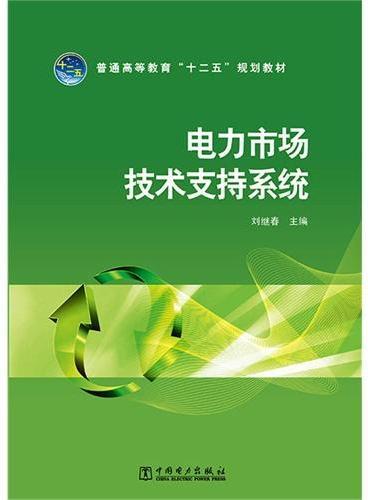 """普通高等教育""""十二五""""规划教材 电力市场技术支持系统"""