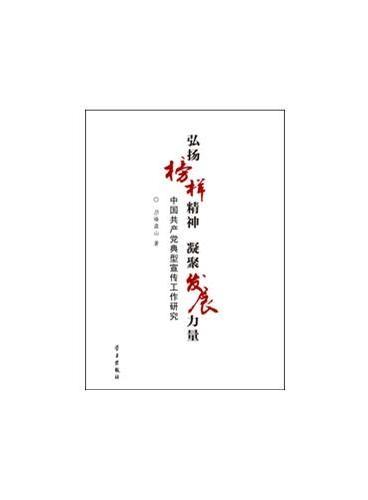 弘扬榜样精神  凝聚发展力量:中国共产党典型宣传工作研究