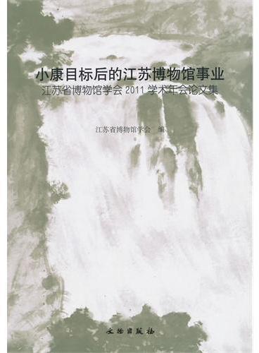 小康目标后的江苏博物馆事业:江苏省博物馆学会2011学术年会论文集(平)