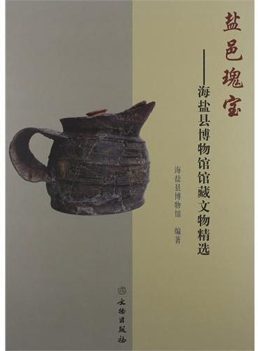 盐邑瑰宝—海盐县博物馆馆藏文物精选(精)