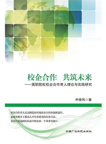 校企合作 共筑未来:高职院校校企合作育人理论与实践研究