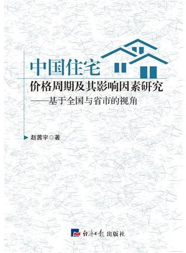 中国住宅价格周期及其影响因素研究:基于全国与省市的视角