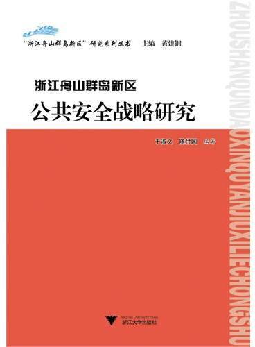 """浙江舟山群岛新区公共安全战略研究(""""浙江舟山群岛新区""""研究系列丛书)"""