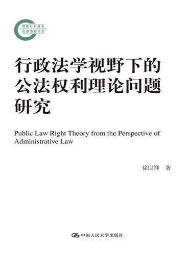 行政法学视野下的公法权利理论问题研究(国家社科基金后期资助项目)
