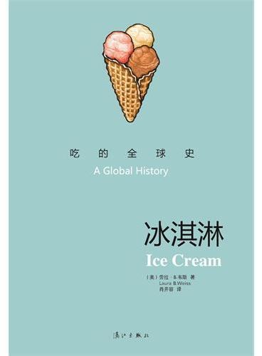 吃的全球史:冰淇淋(冰淇淋绚丽的历史之旅,从古代中国到现代东京,让读者领略这一美味绝伦的饮品走向全球美食的精彩历程和动人故事)