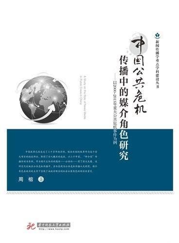 新闻传播学重点学科建设丛书:中国公共危机传播中的媒介角色研究