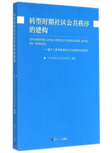 转型时期社区公共秩序的建构:基于上海市黄浦区社区发展现状的研究(以上海这一特大城市为样本,探索如何构建社区公共秩序)