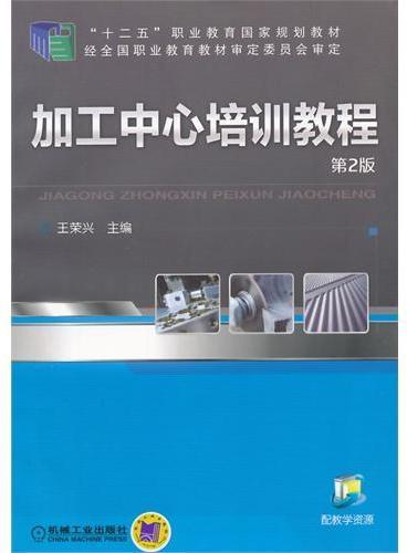 """加工中心培训教程(第2版,""""十二五""""职业教育国家规划教材)"""