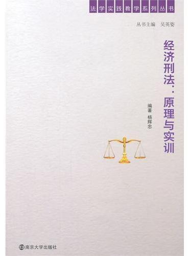 法学实践教学系列丛书/经济刑法:原理与实训