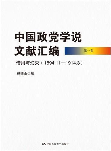 中国政党学说文献汇编 第一卷:借用与幻灭(1894.11—1914.3)