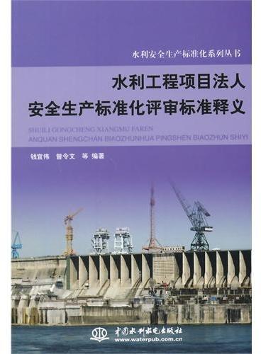 水利工程项目法人安全生产标准化评审标准释义(水利安全生产标准化系列丛书)