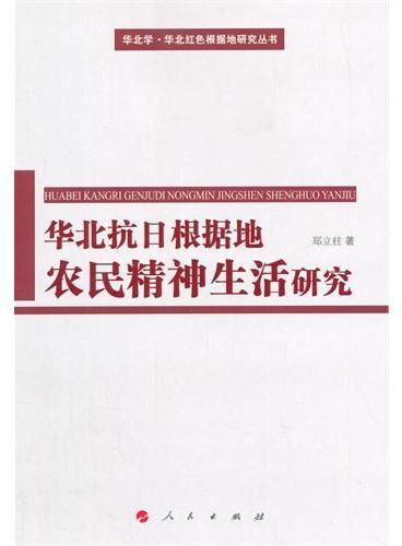 华北抗日根据地农民精神生活研究(华北学﹒华北红色根据地研究丛书)