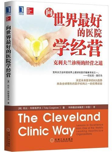 向世界最好的医院学经营:克利夫兰诊所的经营之道(畅销书《向世界最好的医院学管理》最佳阅读拍档,被奥巴马誉为世界上最好医疗健康系统之一的克利夫兰诊所的成功经验,韦尔奇、钱伯斯等全球商业领袖力荐)