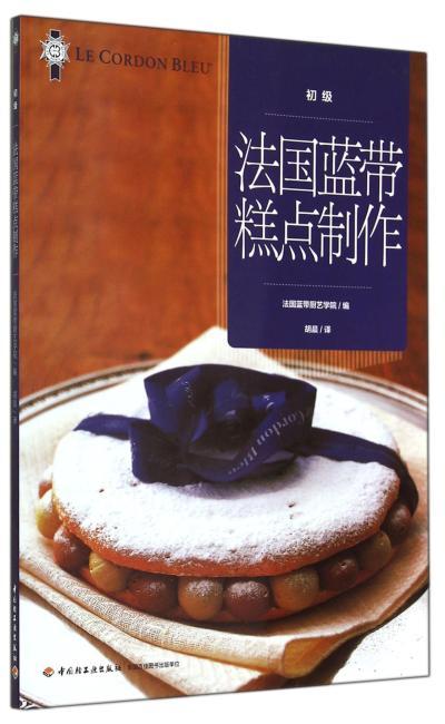 法国蓝带糕点制作(初级)(世界最顶级法国蓝带厨艺学院经典基础教材。初学者入门宝典,专业人士提高技艺)
