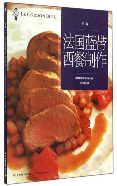 法国蓝带西餐制作(初级)(世界最顶级法国蓝带厨艺学院经典基础教材。初学者入门宝典,专业人士提高技艺)