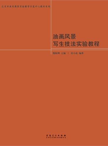 北京市美术教育实验教学示范中心教材系列·油画风景写生技法实验教程