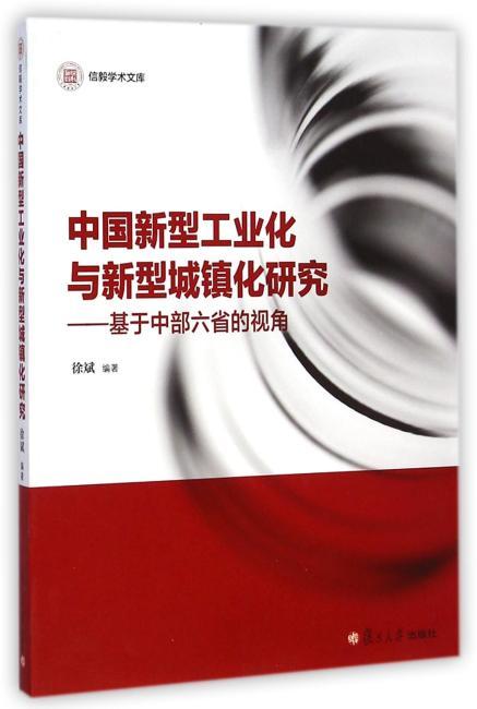 信毅学术文库:中国新型工业化与新型城镇化研究:基于中部六省的视角