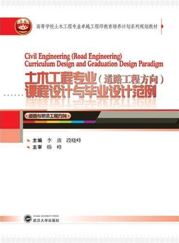 高等学校土木工程专业卓越工程师教育培养计划系列规划教材:土木工程专业(道路工程方向)课程设计与毕业设计范例
