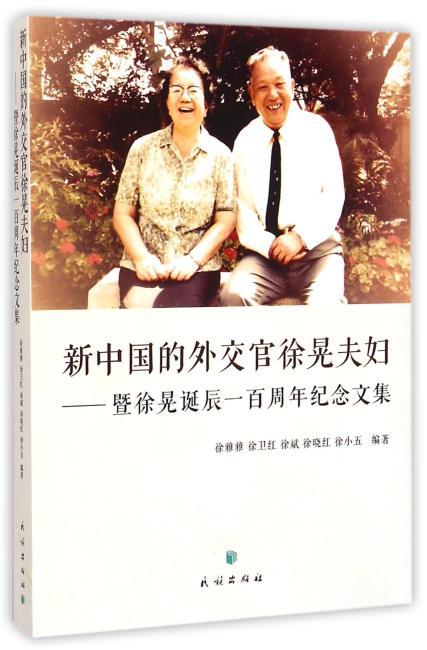 新中国的外交官徐晃夫妇--暨徐晃诞辰一百周年纪念文集