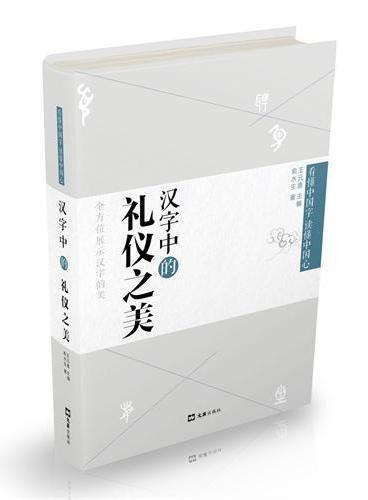 汉字中的礼仪之美(精装版,文字学专家全方位地挖掘并向您展示汉字的美,带您弄清一个个古文字的同时,进一步了解它们折射出来的中国古代社会历史与文化的方方面面)