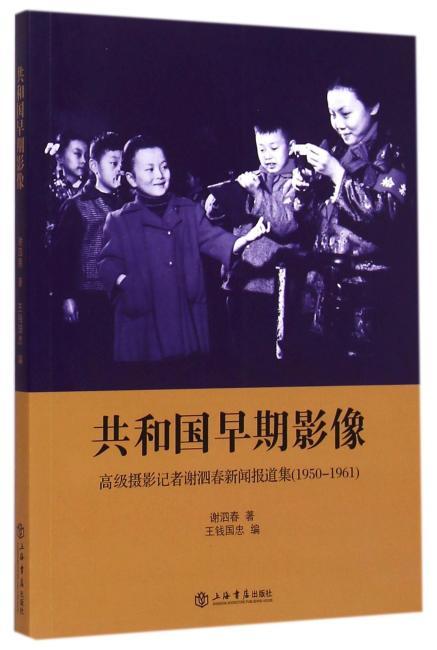 共和国早期影像——高级摄影记者谢泗春新闻报道集(1950-1961)