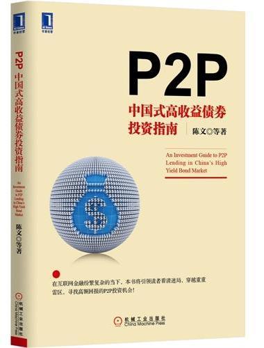 P2P:中国式高收益债券投资指南(在互联网金融纷繁复杂的当下,本书将引领读者看清迷局,穿越重重雷区,寻找高额回报的P2P投资机会!)
