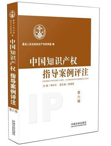 中国知识产权指导案例评注(第6辑):中国法院知识产权司法保护10大案件、10大创新性案件和50件典型案例全文及评述