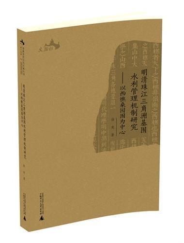 西樵历史文化文献丛书  明清珠江三角洲基围水利管理机制研究——以西樵桑园围为中心