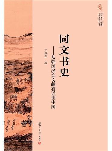 亚洲艺术、宗教与历史研究丛书·同文书史:从韩国汉文文献看近世中国