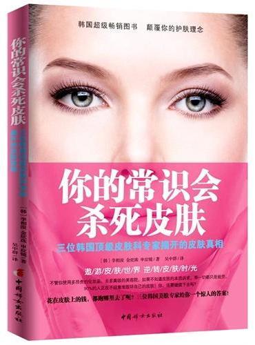 你的常识会杀死皮肤(三位韩国顶级皮肤科专家揭开皮肤真相)(走进皮肤研究的极致领域,破解完美肌肤的深层秘密。90%的人正在不经意地毁坏自己的皮肤!