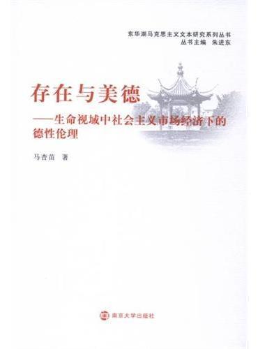 东华湖马克思主义文本研究系列丛书/存在与美德---生命视域中社会主义市场经济下的德性伦理