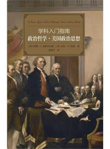 """学科入门指南:政治哲学·美国政治思想(大学生学科指南,西方""""通识课程""""的最佳读本,纽曼""""自由教育""""的优雅诠释)"""