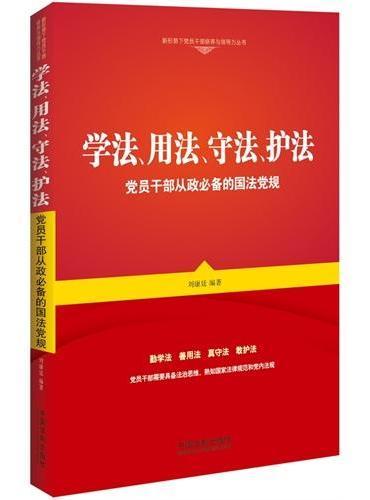 学法、用法、守法、护法:党员干部从政必备的国法党规(新形势下党员干部修养与领导力丛书)