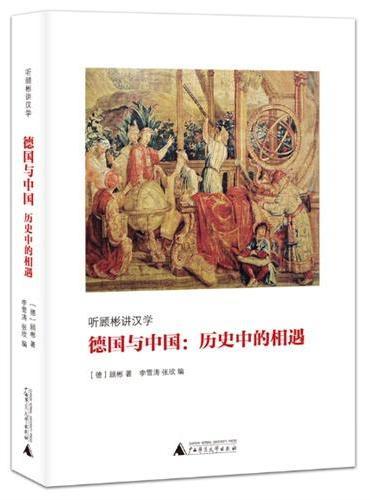德国与中国-历史中的相遇(顾彬讲述中国、德国的文化历史情缘,介绍西方汉学研究新译本、新材料、新观点)