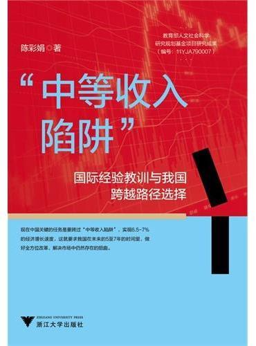 """""""中等收入陷阱""""——国际经验教训与我国跨越路径选择(中国会不会落入""""中等收入陷阱""""?本书让你看懂过去的世界与未来的中国!)"""