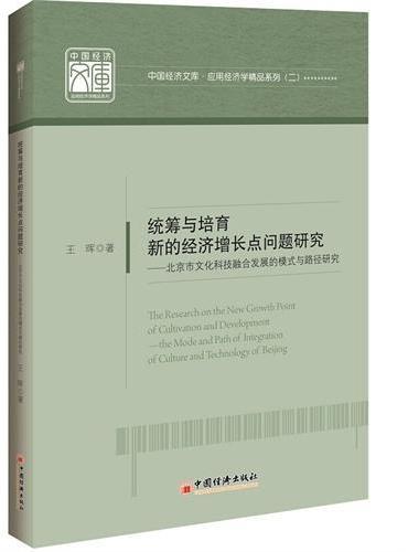 中国经济文库.应用经济学精品系列二 统筹与培育新的经济增长点问题研究——北京市文化科技融合发展的模式与路径研究