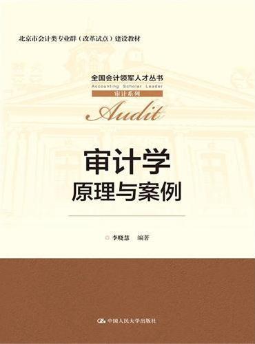 审计学:原理与案例(全国会计领军人才丛书·审计系列;北京市会计业专业群(改革试点)建设教材)