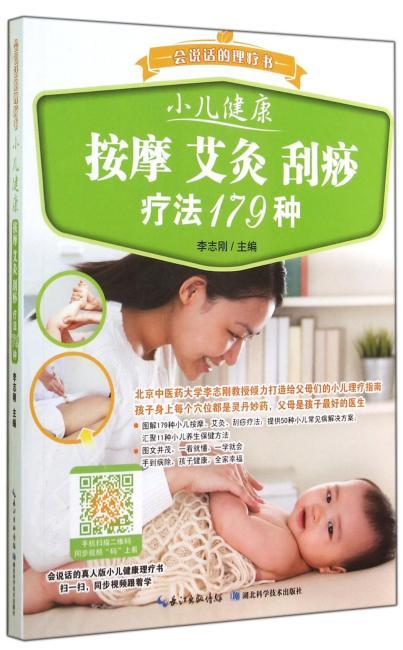 小儿健康 按摩 艾灸 刮痧疗法179种——会说话的理疗书(详细解答儿童成长、居家保健、疾病预防的中医理疗方法,图文结合,扫描二维码同步播放视频教会你179种儿童居家理疗法)