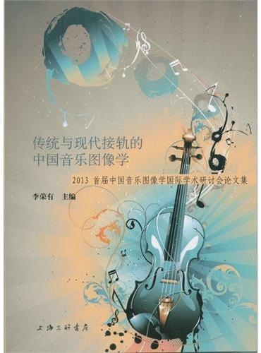 传统与现代接轨的中国音乐图像学-2013首届中国音乐图像学国际学术研讨会论文集