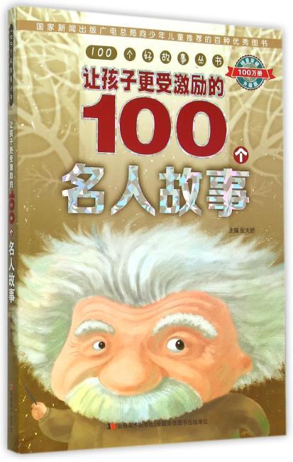 100个好故事丛书·让孩子更受激励的100个名人故事(阅读真善美故事,开启智慧大门)