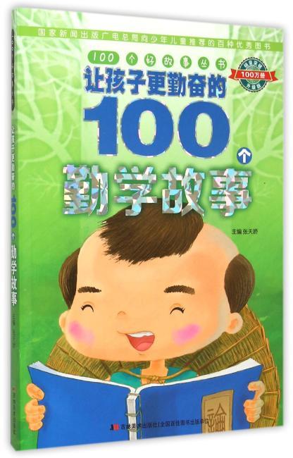 100个好故事丛书·让孩子更勤奋的100个勤学故事(阅读真善美故事,开启智慧大门)