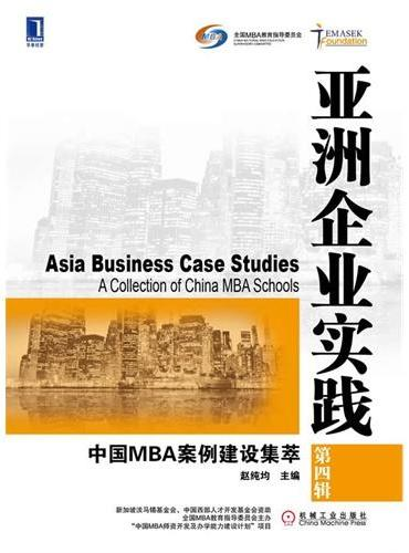 """亚洲企业实践:中国MBA案例建设集萃(第四辑)(新加坡淡马锡基金会、中国西部人才开发基金会资助,全国MBA教育指导委员会主办""""中国MBA师资开发及办学能力建设计划""""项目)"""