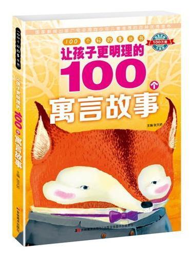 100个好故事丛书·让孩子更明理的100个寓言故事(阅读真善美故事,开启智慧大门)
