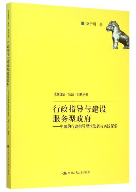 行政指导与建设服务型政府:中国的行政指导理论发展与实践探索(法学理念·实践·创新丛书)